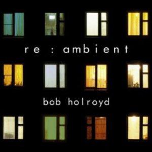 Bob Holroyd - re:ambient