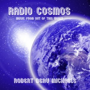 Robert Beau Michaels – Radio Cosmos – Music From Out of This World