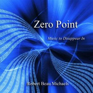 Robert Beau Michaels – Zero Point – Music to Disappear In