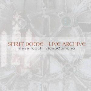 Steve Roach & Vidna Obmana - Spirit Dome / Live Archive